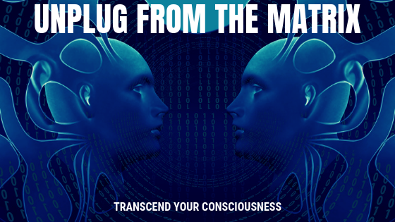 3 Ways To Unplug From The Matrix And Transcend Your Consciousness