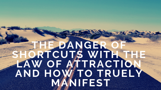 The Danger Of Shortcuts With The Law Of Attraction And How To Truely