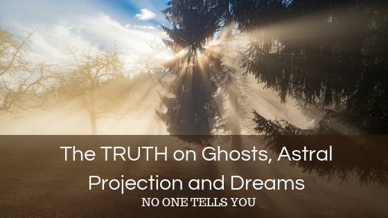 The TRUTH on Ghosts, Astral Projection and Dreams NO ONE TELLS YOU