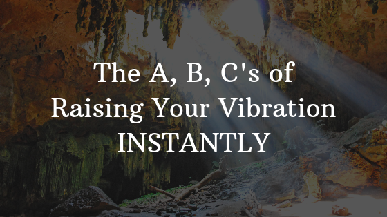 The-A-B-Cs-of-Raising-Your-Vibration-INSTANTLY