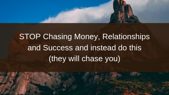 STOP-Chasing-Money-Relationships-and-Success-and-instead-do-this-they-will-chase-you