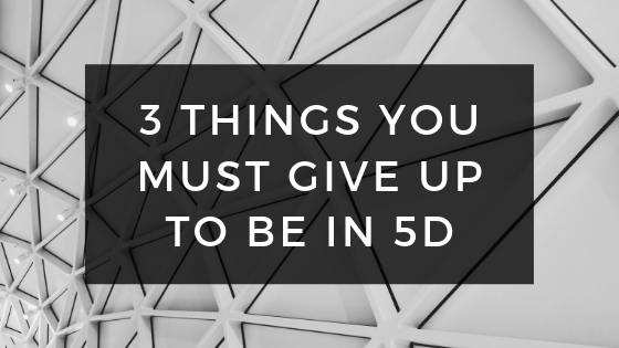 3-Things-You-MUST-Give-up-to-be-in-5D