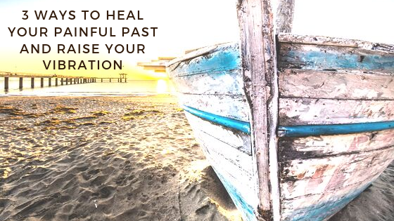 3-Ways-to-Heal-Your-Painful-Past-and-Raise-Your-Vibration