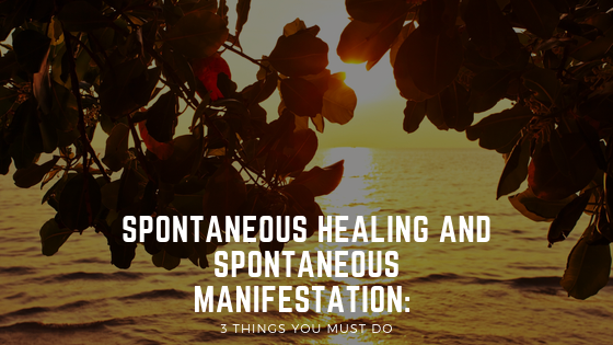Spontaneous Healing AND Spontaneous Manifestation: 3 things you MUST DO