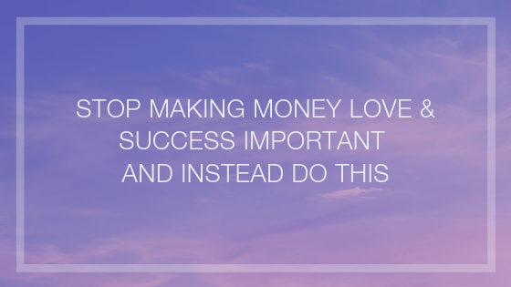 Stop-Making-Money-Love-Success-Important-and-instead-do-this