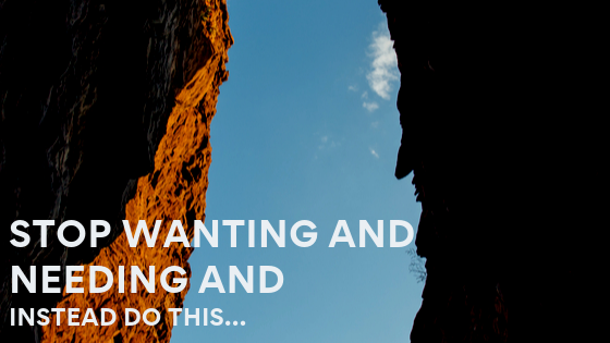 Stop-Wanting-And-Needing-and-instead-do-this…