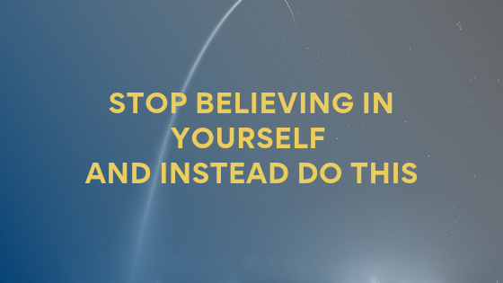 stop-believing-in-yourself-and-instead-do-this