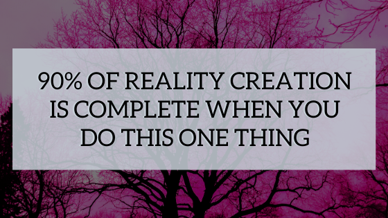 90-of-Reality-Creation-is-Complete-When-You-do-this-one-thing