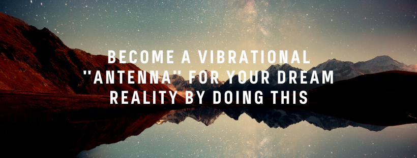 Become-a-Vibrational-_Antenna_-For-Your-Dream-Reality-by-doing-this