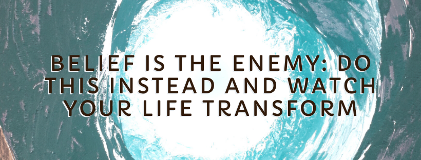 Belief-Is-The-Enemy_-Do-This-Instead-And-Watch-Your-Life-Transform