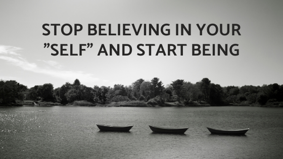 Stop-Believing-in-Your-_SELF_-and-start-BEING