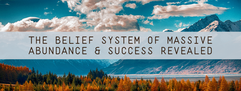The-Belief-System-of-MASSIVE-Abundance-Success-Revealed