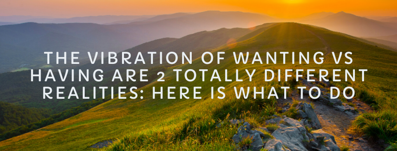 The-Vibration-of-Wanting-VS-Having-Are-2-Totally-Different-Realities_-Here-Is-What-To