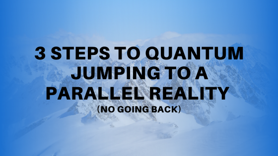 3-Steps-to-Quantum-Jumping-to-a-Parallel-Reality-NO-GOING-BACK