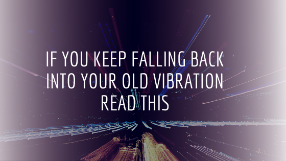 If-you-keep-falling-back-into-your-old-vibration-READ-THIS