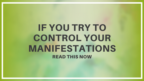 If-you-try-to-control-your-manifestations-READ-THIS-NOW