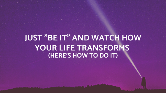 Just-_BE-IT_-and-watch-how-your-life-transforms-heres-how-to-do-it