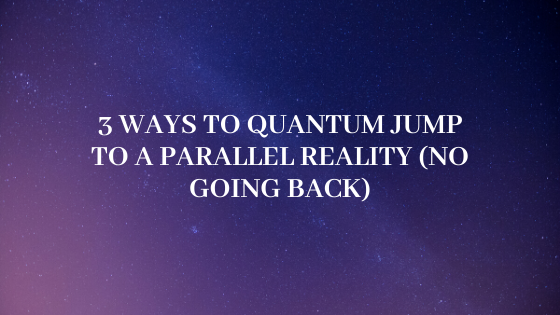 3-Ways-to-Quantum-Jump-to-a-Parallel-Reality-no-going-back
