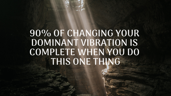 90-of-Changing-Your-Dominant-Vibration-is-Complete-When-You-do-this-ONE-thing