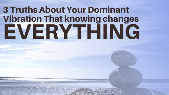 3-Truths-About-Your-Dominant-Vibration-That-knowing-changes-EVERYTHING