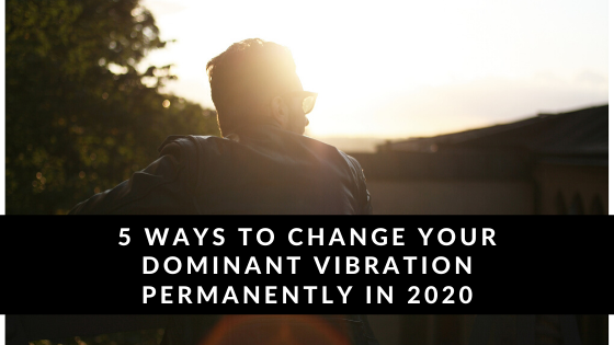 5-Ways-to-Change-Your-Dominant-Vibration-Permanently-in-2020