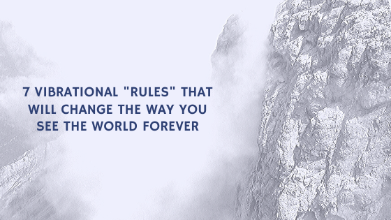 7-Vibrational-_Rules_-that-will-change-the-way-you-See-the-world-FOREVER