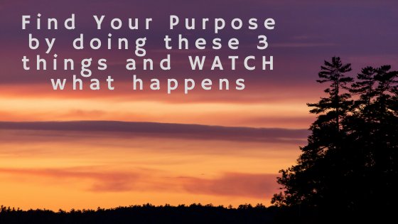 Find-Your-Purpose-by-doing-these-3-things-and-WATCH-what-happens