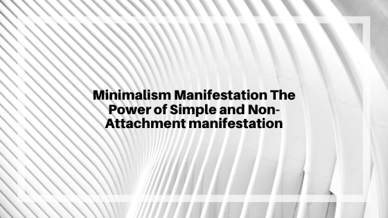 Minimalism-Manifestation-The-Power-of-Simple-and-Non-Attachment-manifestation