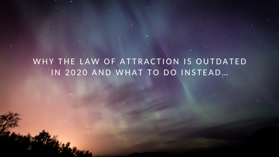 Why-The-Law-of-Attraction-is-OUTDATED-in-2020-and-what-to-do-instead