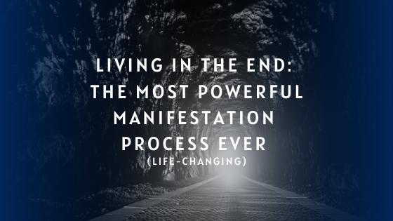 Living-in-the-End_-The-Most-Powerful-Manifestation-Process-Ever-life-changing