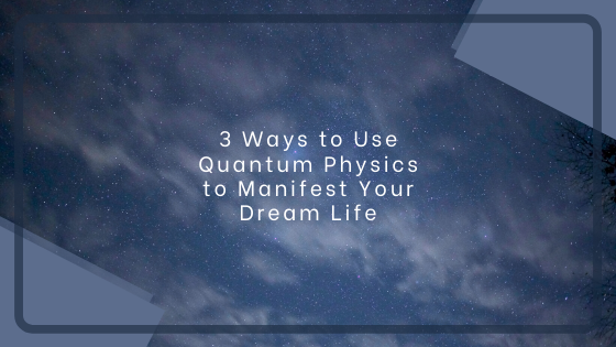3-Ways-to-Use-Quantum-Physics-to-Manifest-Your-Dream-Life