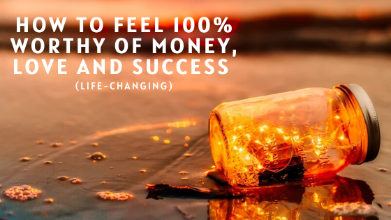 How-to-Feel-100-Worthy-of-Money-Love-and-Success-life-changing