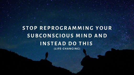 STOP-Reprogramming-Your-Subconscious-Mind-and-Instead-do-this-life-changing