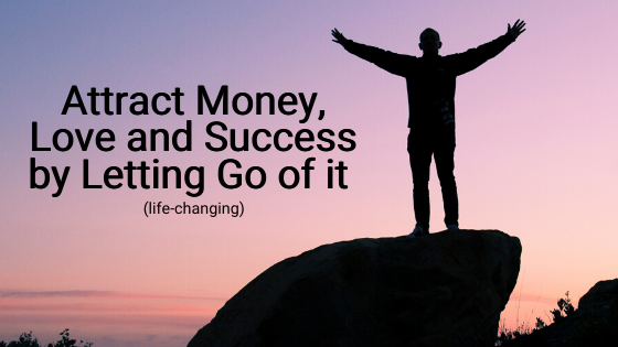 Attract-Money-Love-and-Success-by-Letting-Go-of-it-life-changing