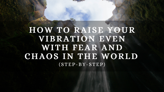 How-to-Raise-Your-Vibration-even-with-Fear-and-Chaos-in-the-World-step-by-step