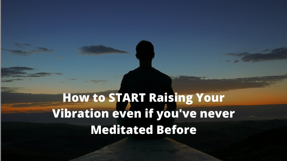 How-to-START-Raising-Your-Vibration-even-if-youve-never-Meditated-Before