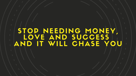 STOP-Needing-Money-Love-and-Success-and-it-will-Chase-YOU