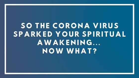 So-The-Corona-Virus-Sparked-Your-Spiritual-Awakening...-Now-what