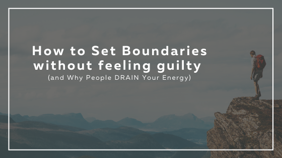 How-to-Set-Boundaries-without-feeling-guilty-and-Why-People-DRAIN-Your-Energy