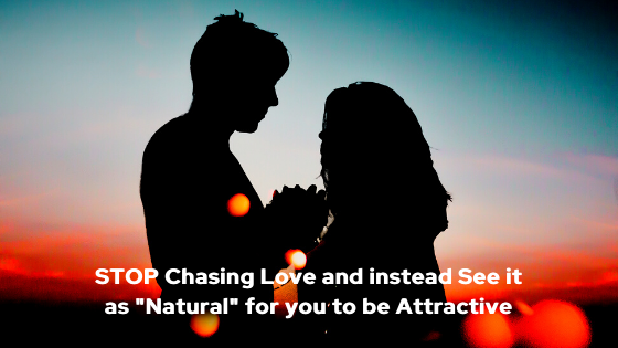 STOP-Chasing-Love-and-instead-See-it-as-_Natural_-for-you-to-be-Attractive