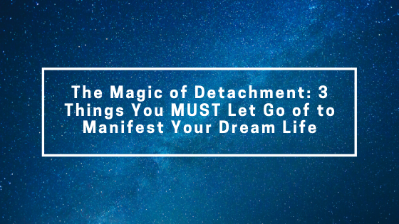 The-Magic-of-Detachment_-3-Things-You-MUST-Let-Go-of-to-Manifest-Your-Dream-Life