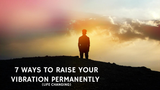 7-Ways-to-Raise-Your-Vibration-PERMANENTLY-life-changing