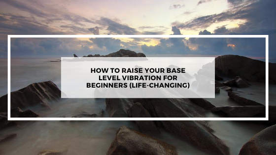 How-to-Raise-Your-Base-Level-Vibration-for-Beginners-life-changing