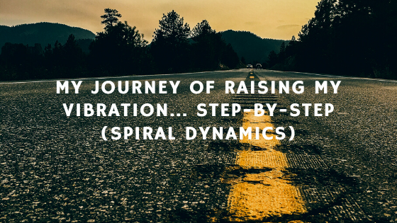 My-Journey-of-Raising-My-Vibration...-Step-by-step-Spiral-Dynamics