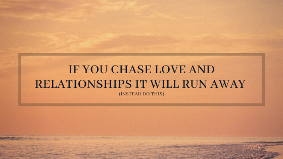 if-you-chase-love-and-relationships-it-will-run-away-instead-do-this