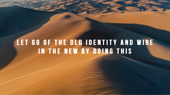Let-GO-of-the-Old-Identity-and-Wire-in-the-New-By-Doing-This